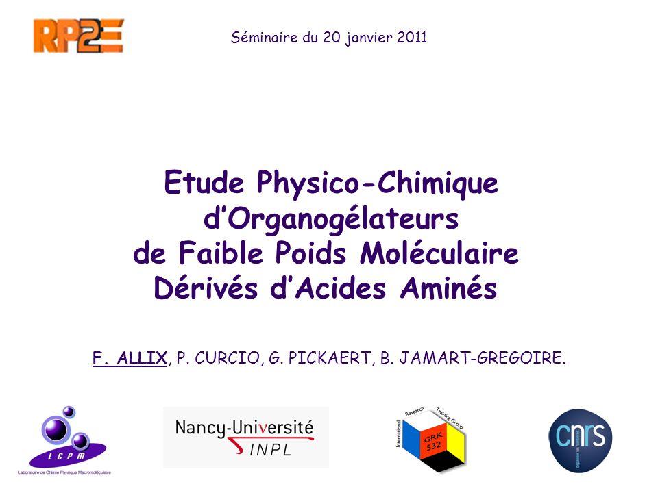1 Séminaire du 20 janvier 2011 Etude Physico-Chimique dOrganogélateurs de Faible Poids Moléculaire Dérivés dAcides Aminés F. ALLIX, P. CURCIO, G. PICK