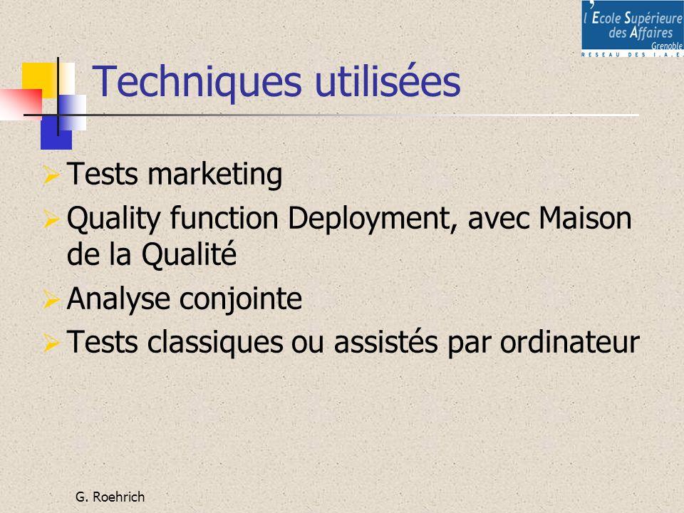 G. Roehrich Techniques utilisées Tests marketing Quality function Deployment, avec Maison de la Qualité Analyse conjointe Tests classiques ou assistés