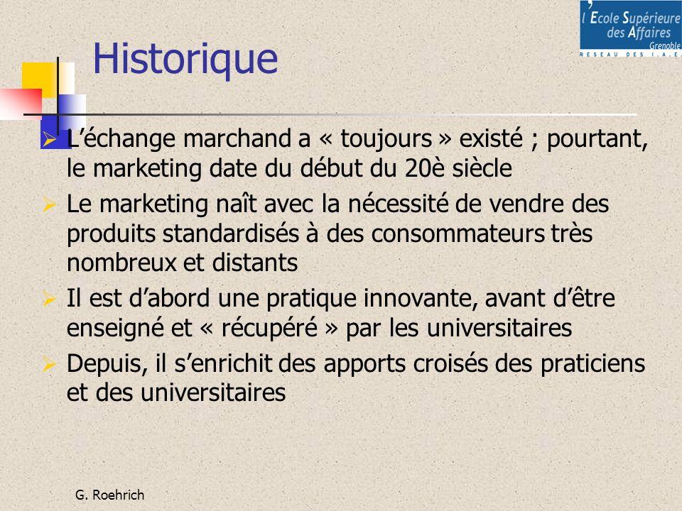 G. Roehrich Historique Léchange marchand a « toujours » existé ; pourtant, le marketing date du début du 20è siècle Le marketing naît avec la nécessit