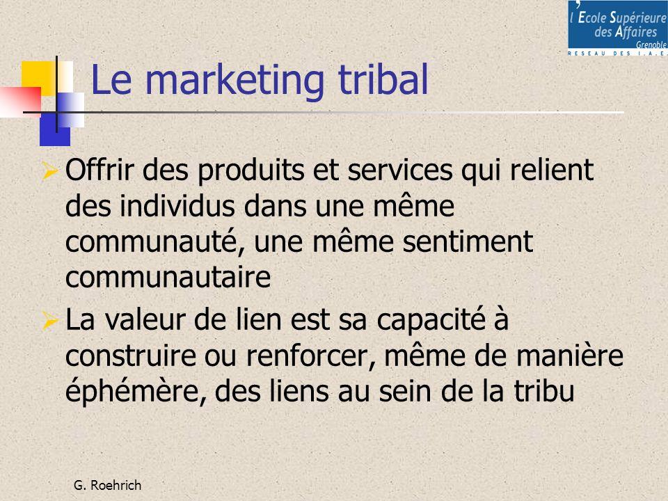 G. Roehrich Le marketing tribal Offrir des produits et services qui relient des individus dans une même communauté, une même sentiment communautaire L