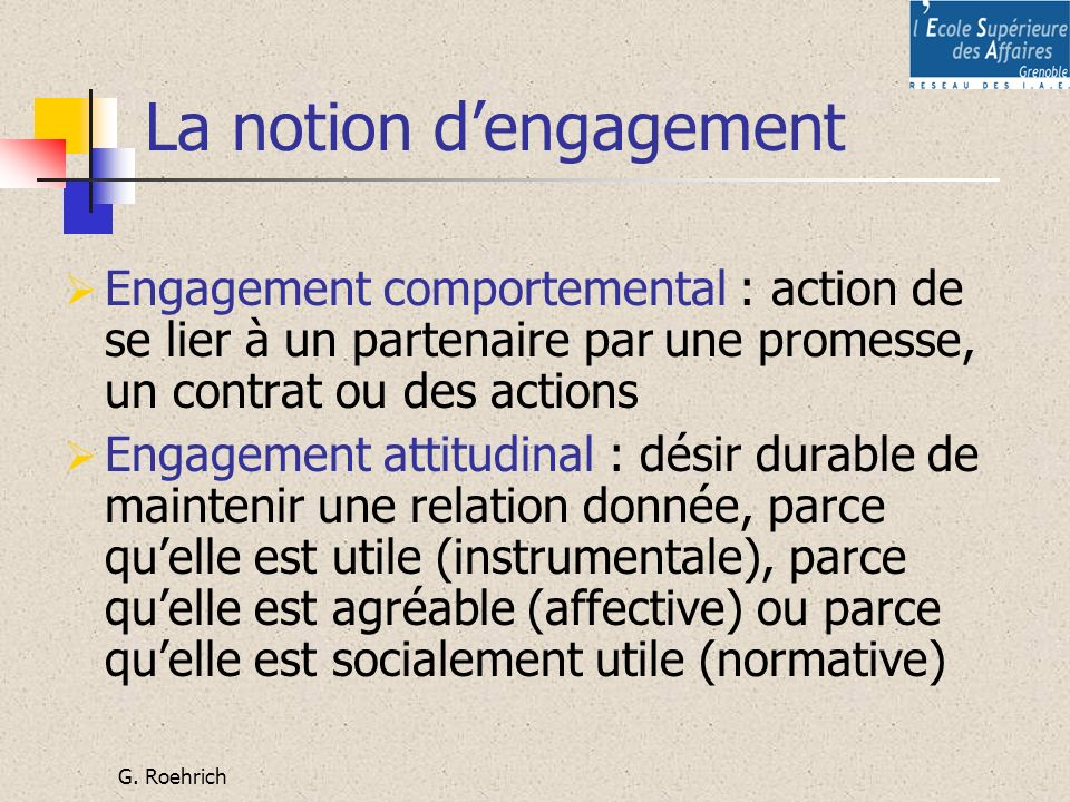 G. Roehrich La notion dengagement Engagement comportemental : action de se lier à un partenaire par une promesse, un contrat ou des actions Engagement