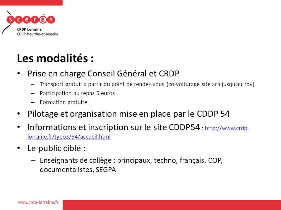 Les modalités : Prise en charge Conseil Général et CRDP – Transport gratuit à partir du point de rendez-vous (co-voiturage site aca jusquau rdv) – Participation au repas 5 euros – Formation gratuite Pilotage et organisation mise en place par le CDDP 54 Informations et inscription sur le site CDDP54 : http://www.crdp- lorraine.fr/typo3/54/accueil.htmlhttp://www.crdp- lorraine.fr/typo3/54/accueil.html Le public ciblé : – Enseignants de collège : principaux, techno, français, COP, documentalistes, SEGPA