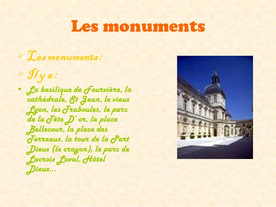 Les monuments Les monuments : Il y a : La basilique de Fourvière, la cathédrale, St Jean, le vieux Lyon, les Traboules, le parc de la Tête D or, la place Bellecour, la place des Terreaux, la tour de la Part Dieux (le crayon), le parc de Lacroix Laval, Hôtel Dieux…