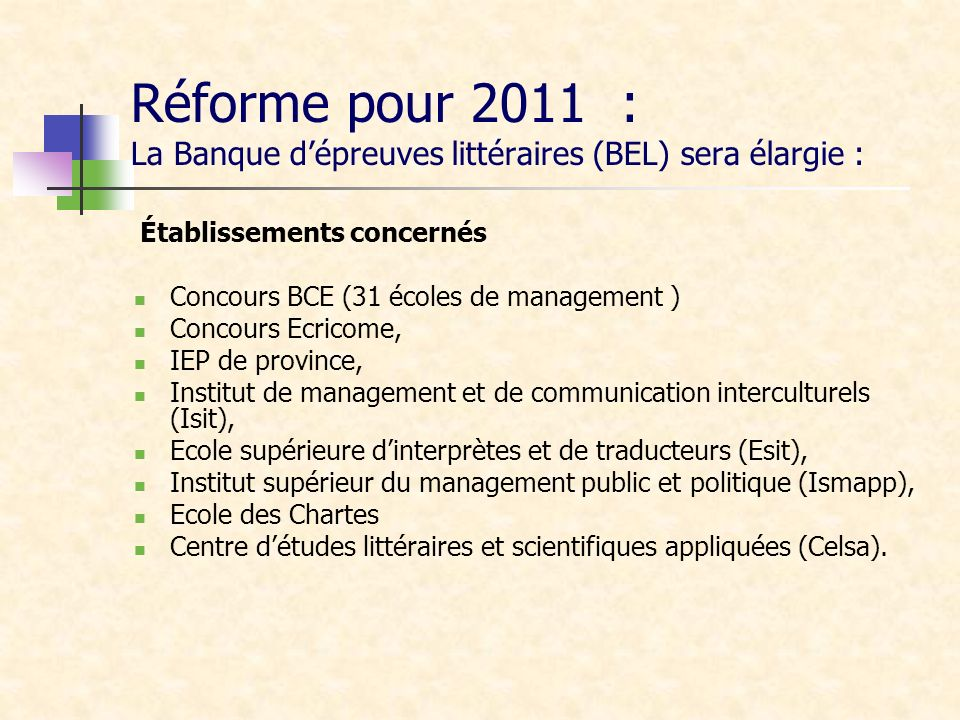 Réforme pour 2011 : La Banque dépreuves littéraires (BEL) sera élargie : Établissements concernés Concours BCE (31 écoles de management ) Concours Ecr
