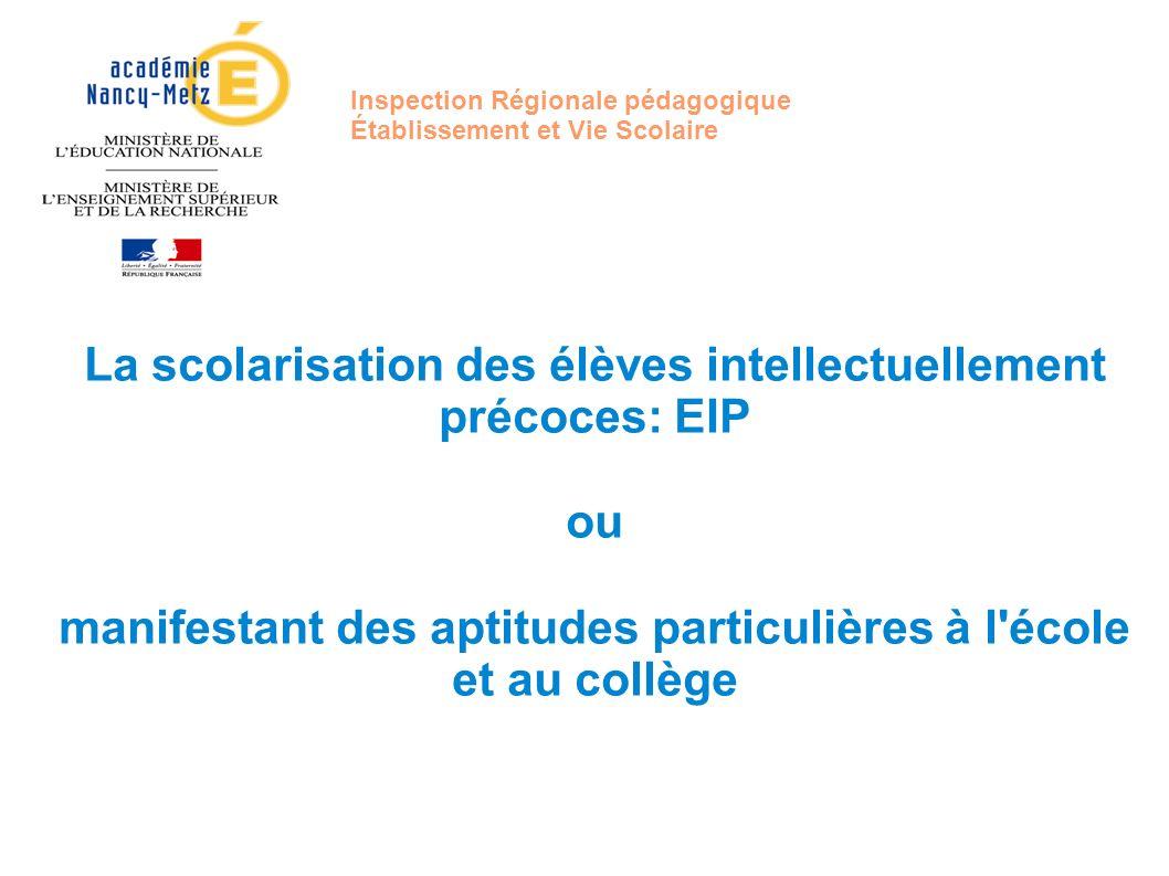 Inspection Régionale pédagogique Établissement et Vie Scolaire La scolarisation des élèves intellectuellement précoces: EIP ou manifestant des aptitud