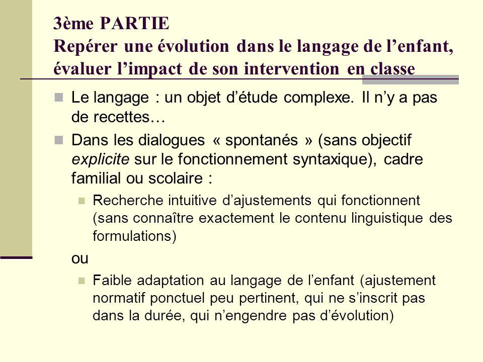 3ème PARTIE Repérer une évolution dans le langage de lenfant, évaluer limpact de son intervention en classe Le langage : un objet détude complexe. Il