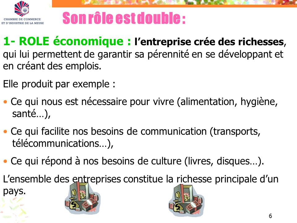 6 Son rôle est double : 1- ROLE économique : lentreprise crée des richesses, qui lui permettent de garantir sa pérennité en se développant et en créan