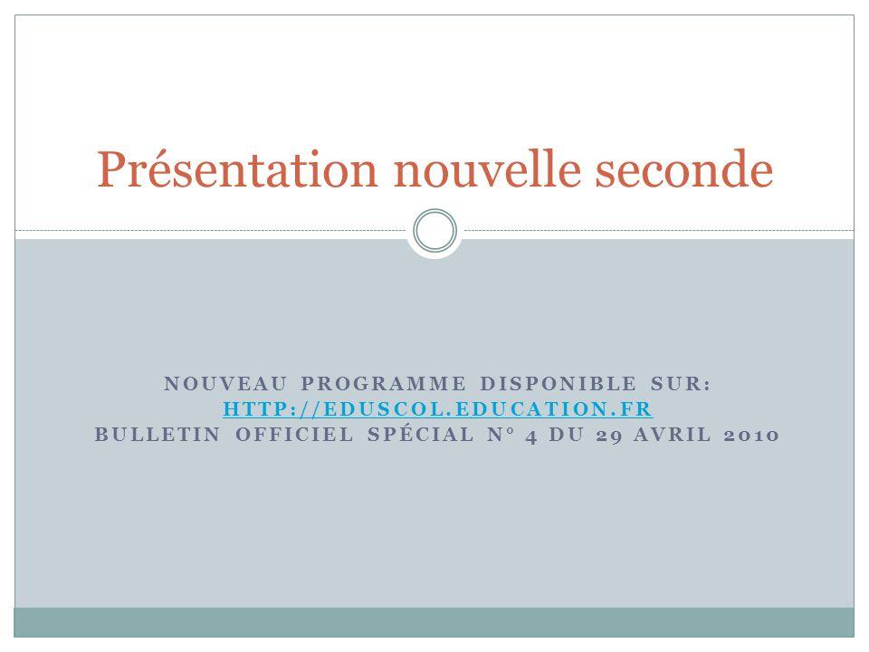 NOUVEAU PROGRAMME DISPONIBLE SUR: HTTP://EDUSCOL.EDUCATION.FR BULLETIN OFFICIEL SPÉCIAL N° 4 DU 29 AVRIL 2010 Présentation nouvelle seconde