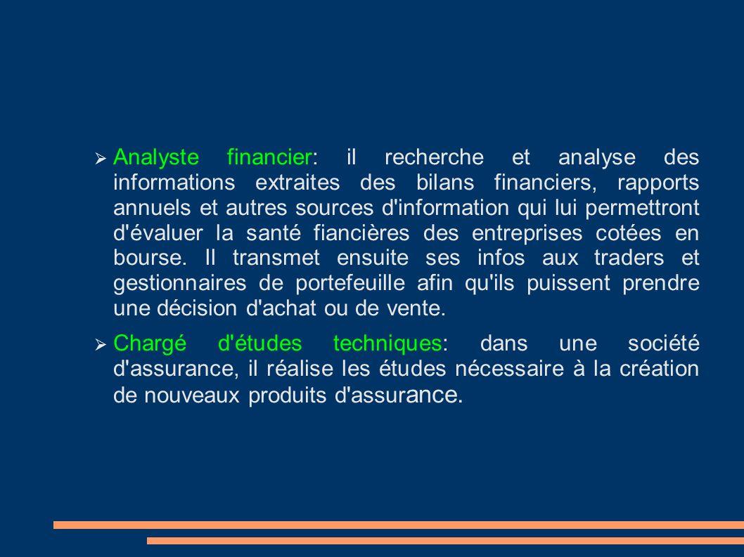 Analyste financier: il recherche et analyse des informations extraites des bilans financiers, rapports annuels et autres sources d information qui lui permettront d évaluer la santé fiancières des entreprises cotées en bourse.