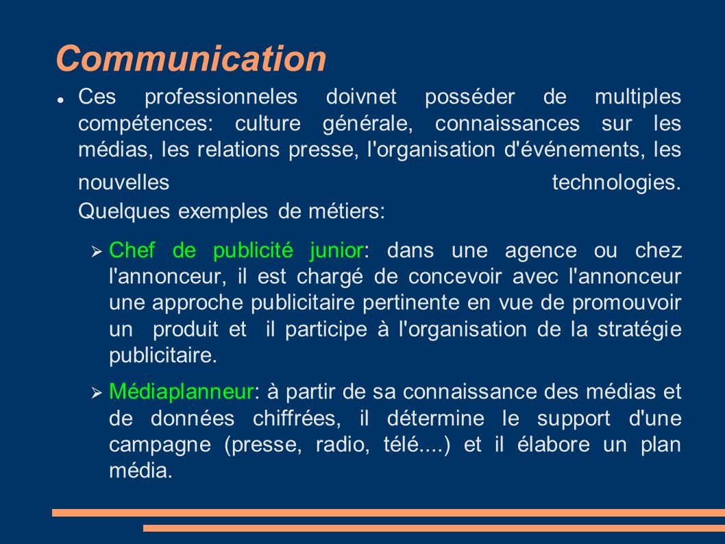 Communication Ces professionneles doivnet posséder de multiples compétences: culture générale, connaissances sur les médias, les relations presse, l organisation d événements, les nouvelles technologies.