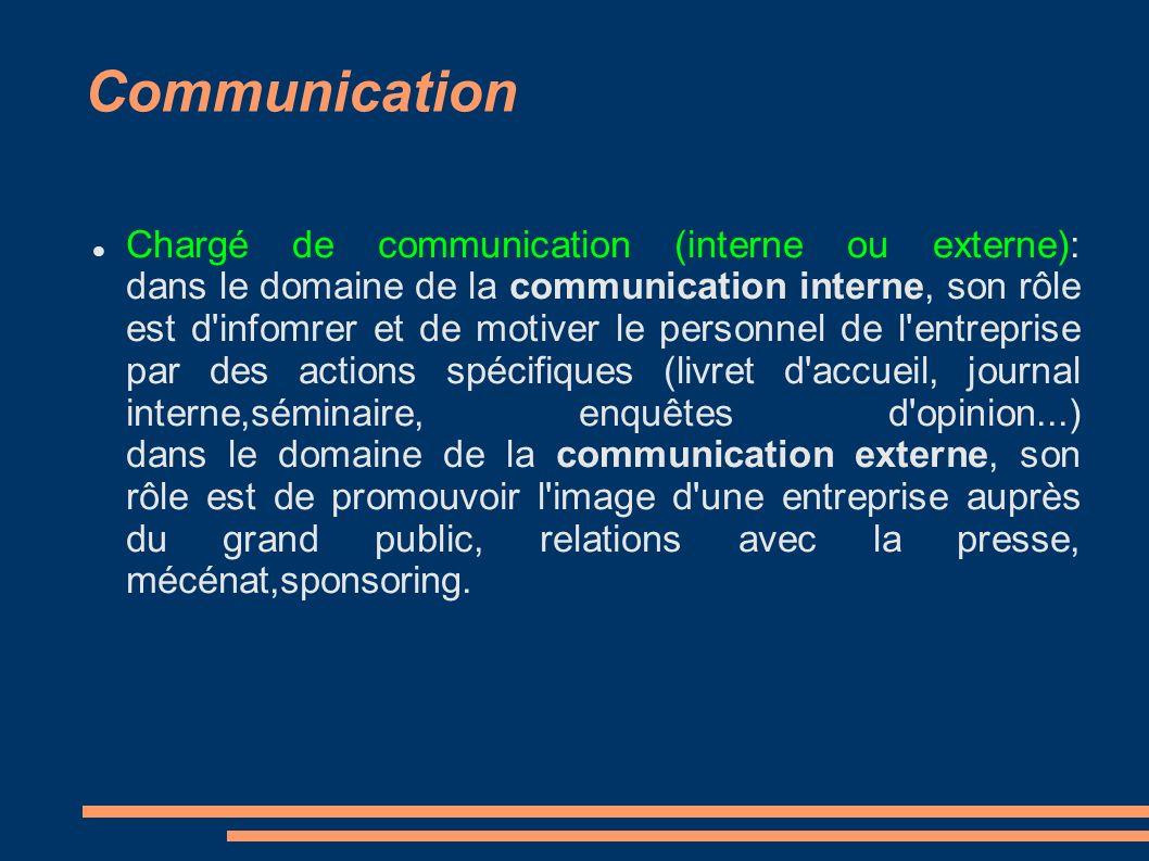 Communication Chargé de communication (interne ou externe): dans le domaine de la communication interne, son rôle est d'infomrer et de motiver le pers
