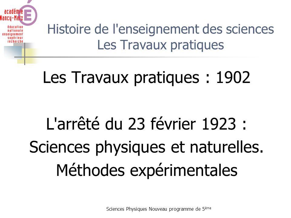 Sciences Physiques Nouveau programme de 5 ème Histoire de l'enseignement des sciences Les Travaux pratiques Les Travaux pratiques : 1902 L'arrêté du 2