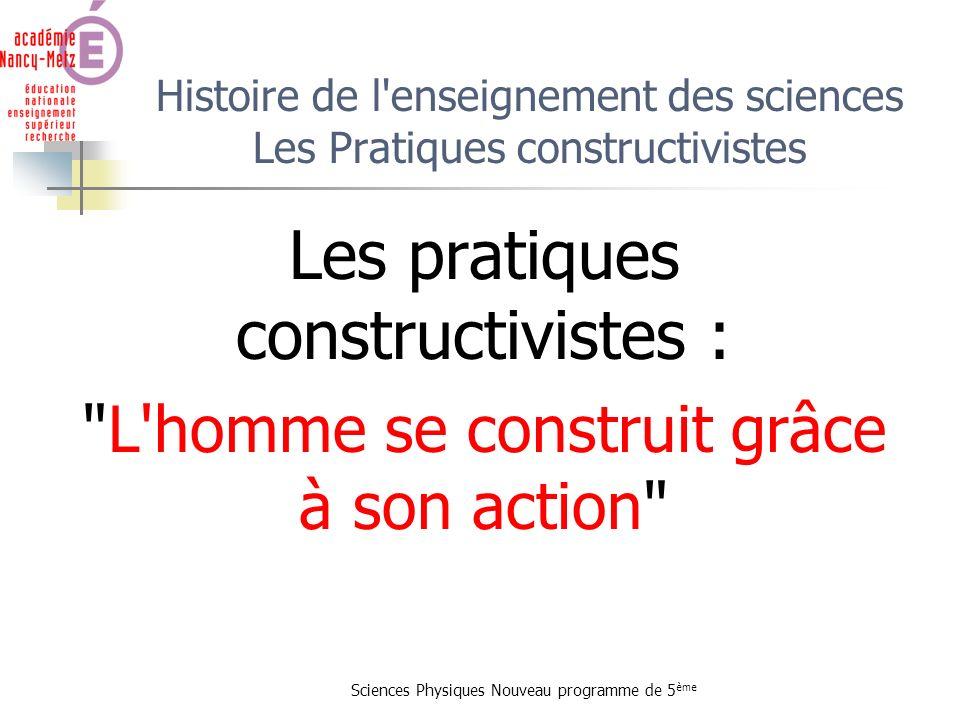 Sciences Physiques Nouveau programme de 5 ème Histoire de l'enseignement des sciences Les Pratiques constructivistes Les pratiques constructivistes :