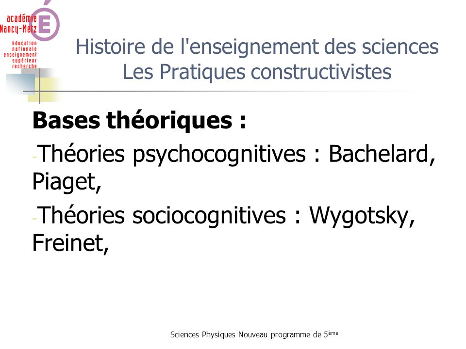 Sciences Physiques Nouveau programme de 5 ème Histoire de l'enseignement des sciences Les Pratiques constructivistes Bases théoriques : - Théories psy