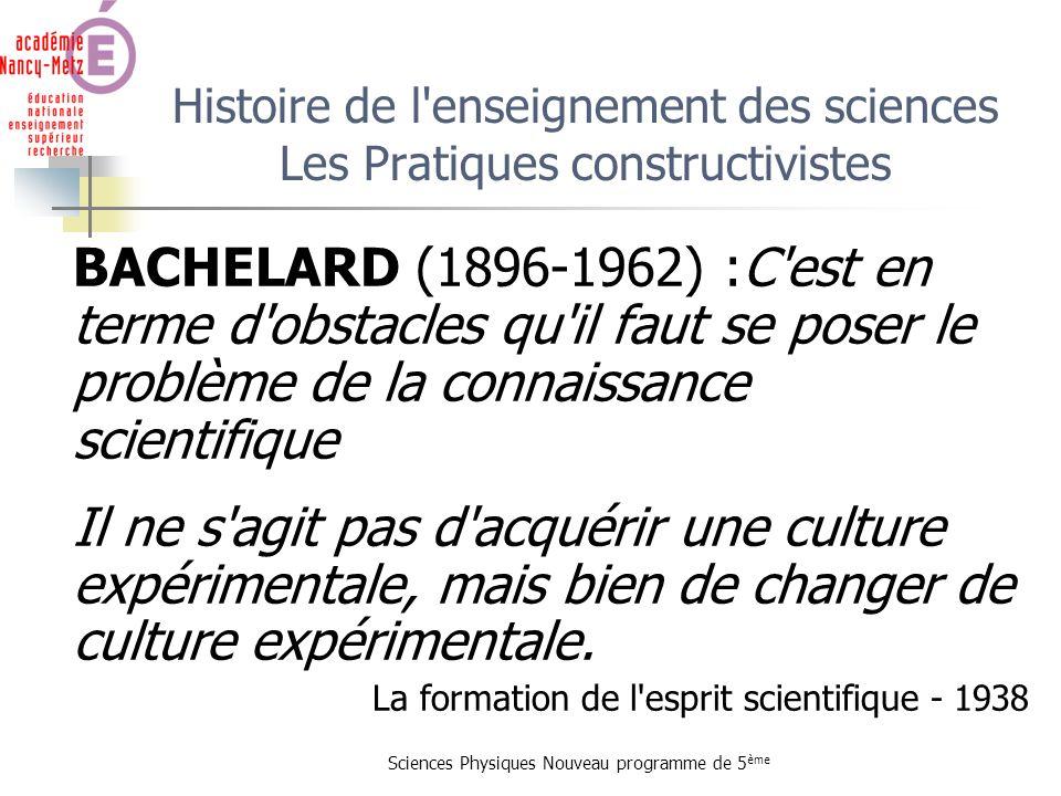 Sciences Physiques Nouveau programme de 5 ème Histoire de l'enseignement des sciences Les Pratiques constructivistes BACHELARD (1896-1962) :C'est en t