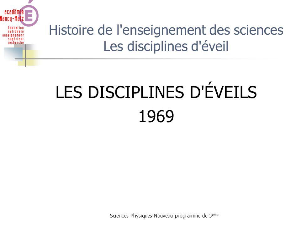Sciences Physiques Nouveau programme de 5 ème Histoire de l'enseignement des sciences Les disciplines d'éveil LES DISCIPLINES D'ÉVEILS 1969