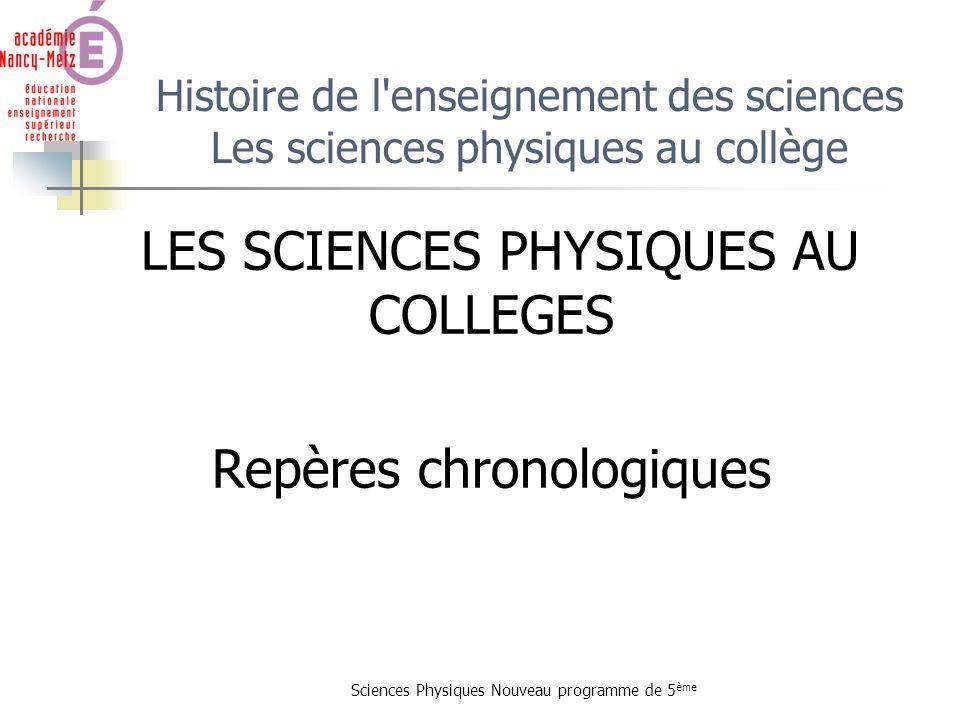 Sciences Physiques Nouveau programme de 5 ème Histoire de l'enseignement des sciences Les sciences physiques au collège LES SCIENCES PHYSIQUES AU COLL
