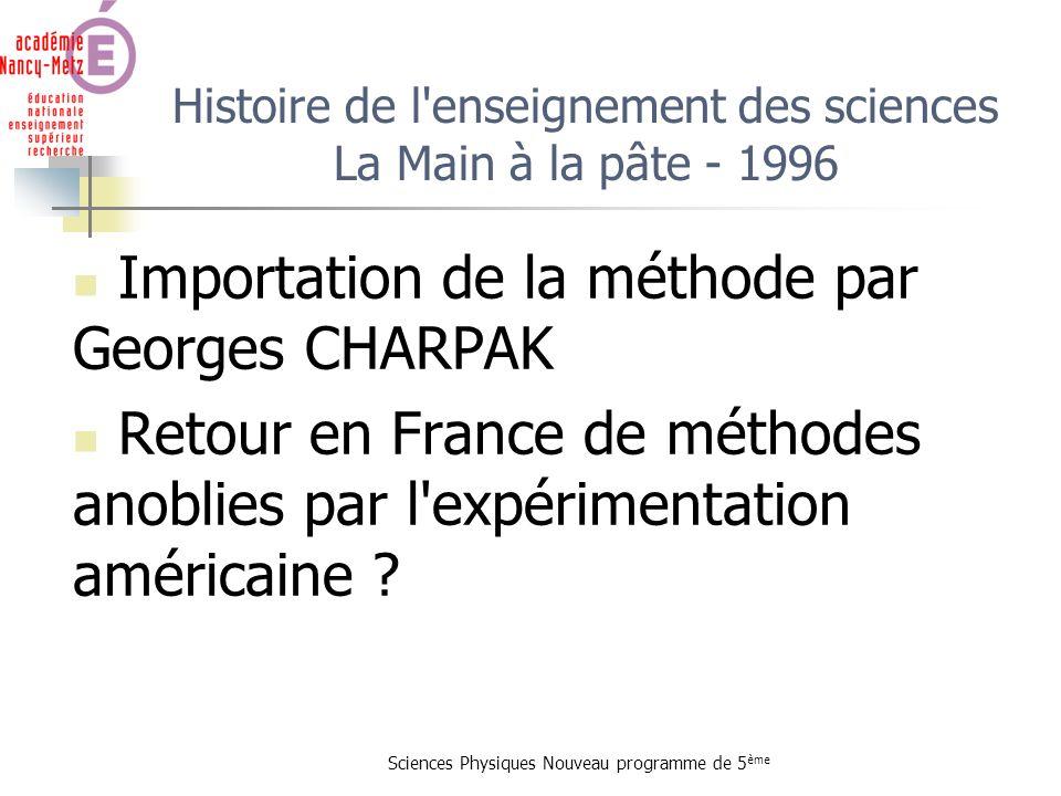 Sciences Physiques Nouveau programme de 5 ème Histoire de l'enseignement des sciences La Main à la pâte - 1996 Importation de la méthode par Georges C
