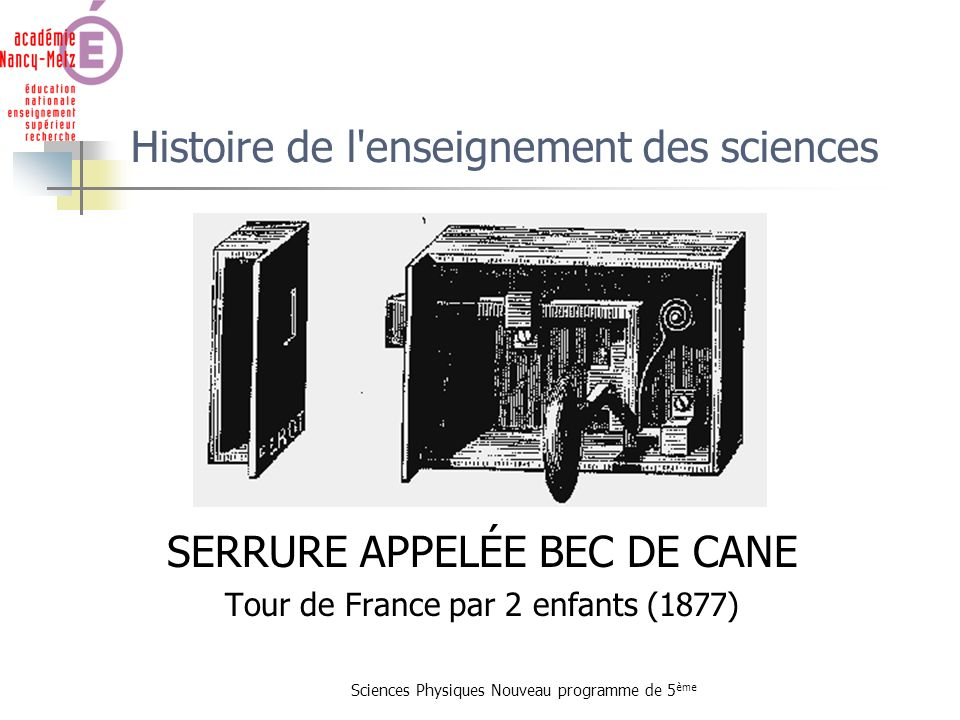 Sciences Physiques Nouveau programme de 5 ème Histoire de l'enseignement des sciences SERRURE APPELÉE BEC DE CANE Tour de France par 2 enfants (1877)