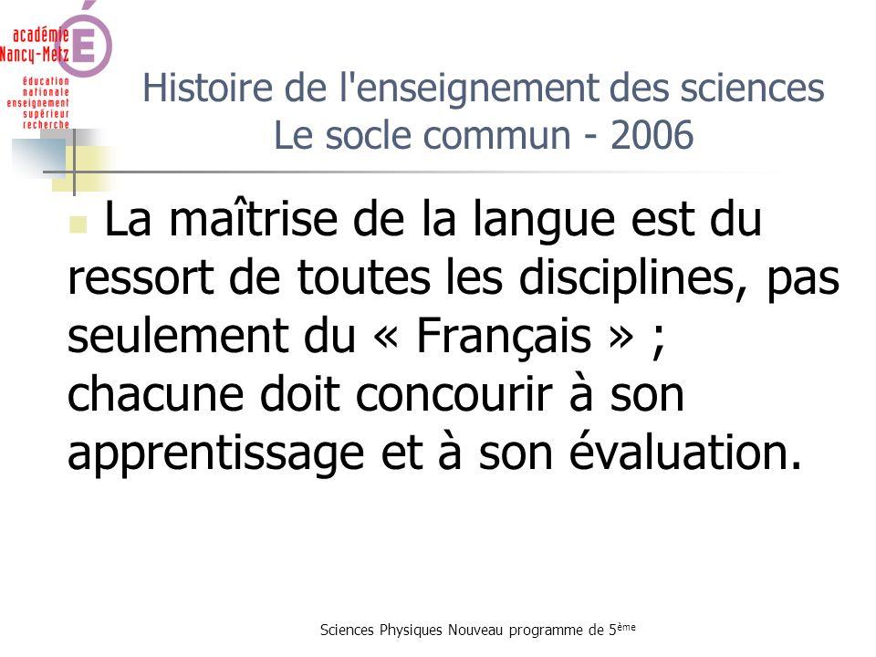 Sciences Physiques Nouveau programme de 5 ème Histoire de l'enseignement des sciences Le socle commun - 2006 La maîtrise de la langue est du ressort d