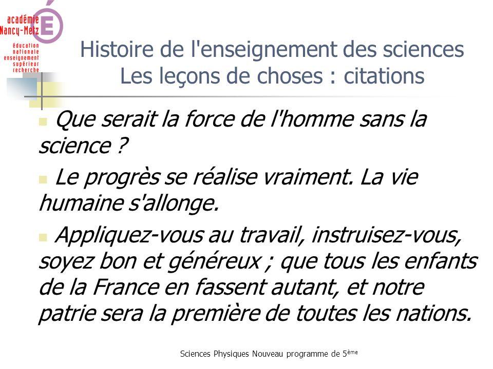 Sciences Physiques Nouveau programme de 5 ème Histoire de l'enseignement des sciences Les leçons de choses : citations Que serait la force de l'homme