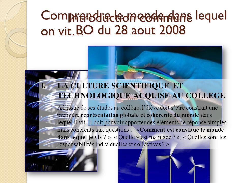 Comprendre le monde dans lequel on vit… Introduction commune BO du 28 aout 2008 I.LA CULTURE SCIENTIFIQUE ET TECHNOLOGIQUE ACQUISE AU COLLEGE A lissue