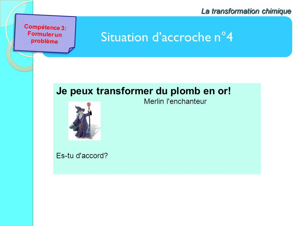 Situation daccroche n°4 La transformation chimique Je peux transformer du plomb en or! Merlin l'enchanteur Es-tu d'accord? Compétence 3: Formuler un p