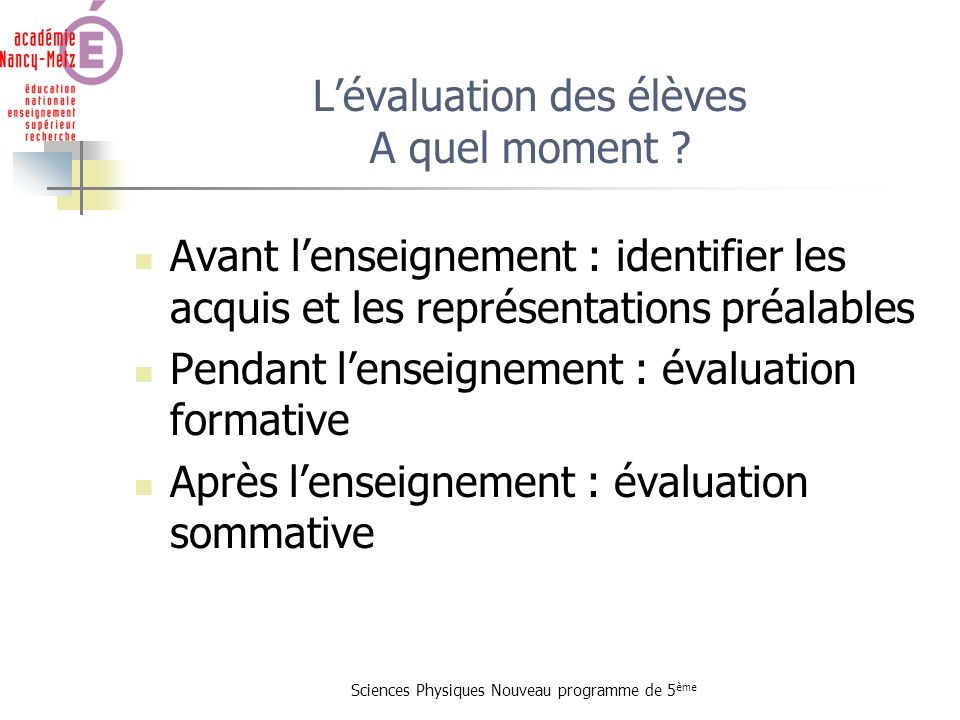 Sciences Physiques Nouveau programme de 5 ème Lévaluation des élèves A quel moment ? Avant lenseignement : identifier les acquis et les représentation
