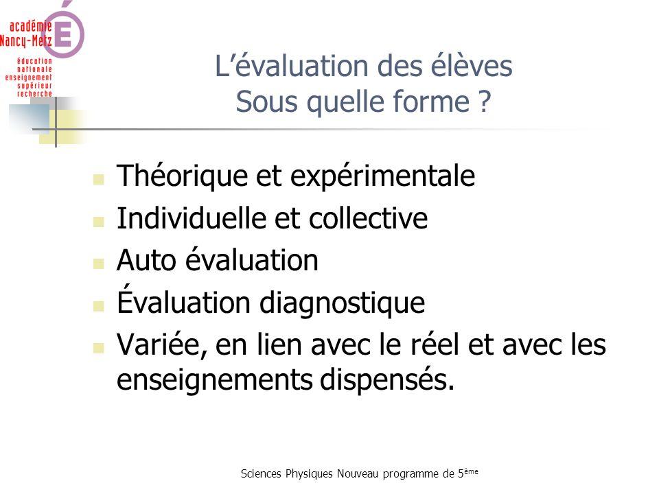 Sciences Physiques Nouveau programme de 5 ème Lévaluation des élèves Sous quelle forme ? Théorique et expérimentale Individuelle et collective Auto év