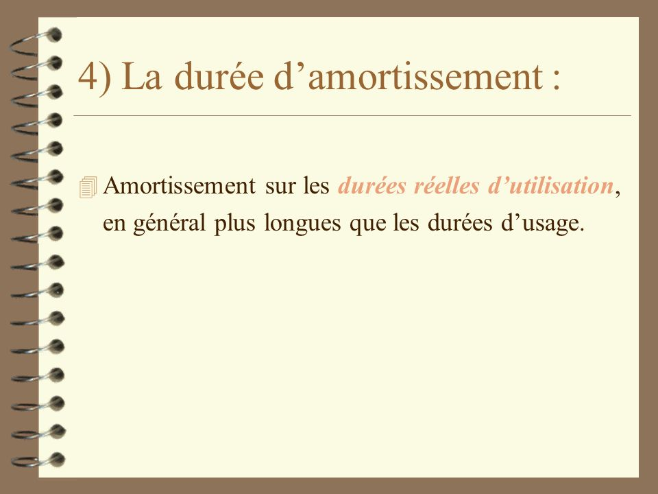 4) La durée damortissement : 4 Amortissement sur les durées réelles dutilisation, en général plus longues que les durées dusage.