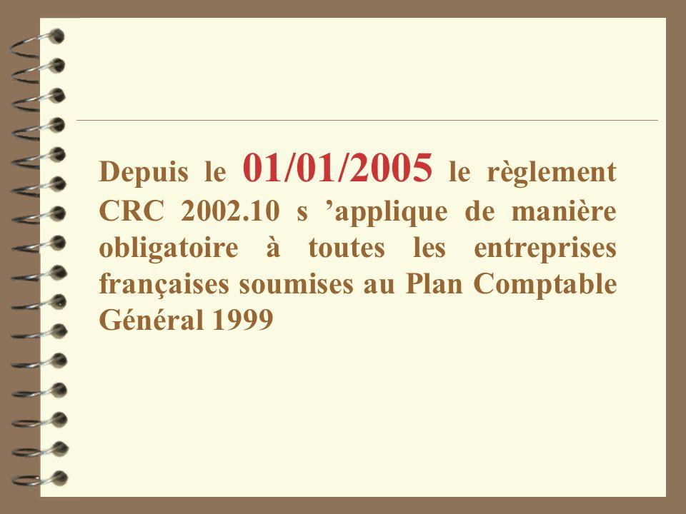 Depuis le 01/01/2005 le règlement CRC 2002.10 s applique de manière obligatoire à toutes les entreprises françaises soumises au Plan Comptable Général