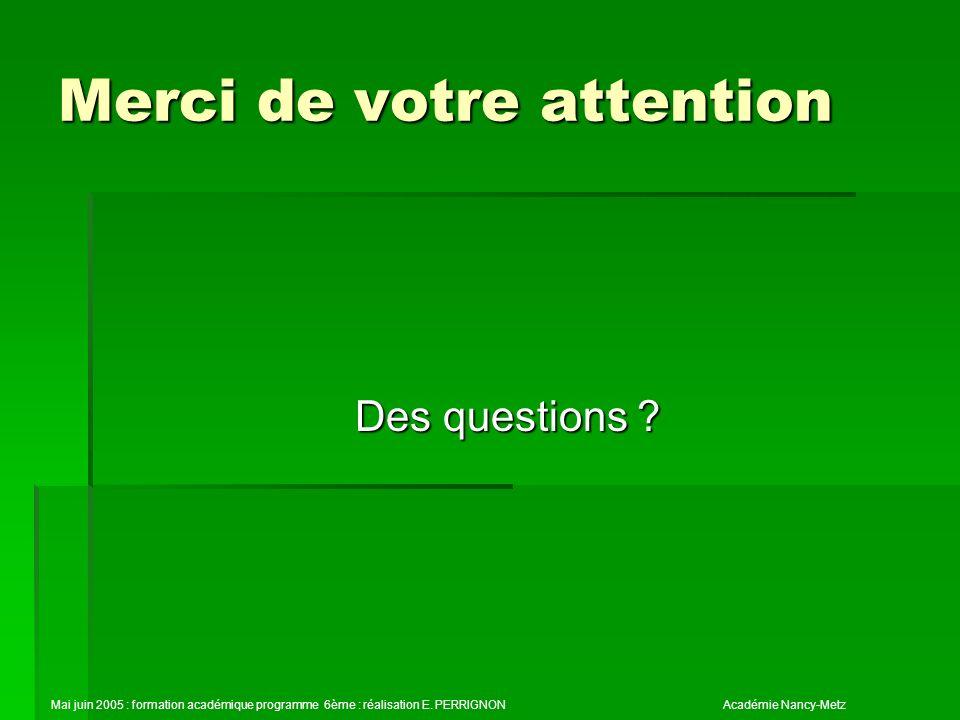 Merci de votre attention Des questions ? Mai juin 2005 : formation académique programme 6ème : réalisation E. PERRIGNONAcadémie Nancy-Metz