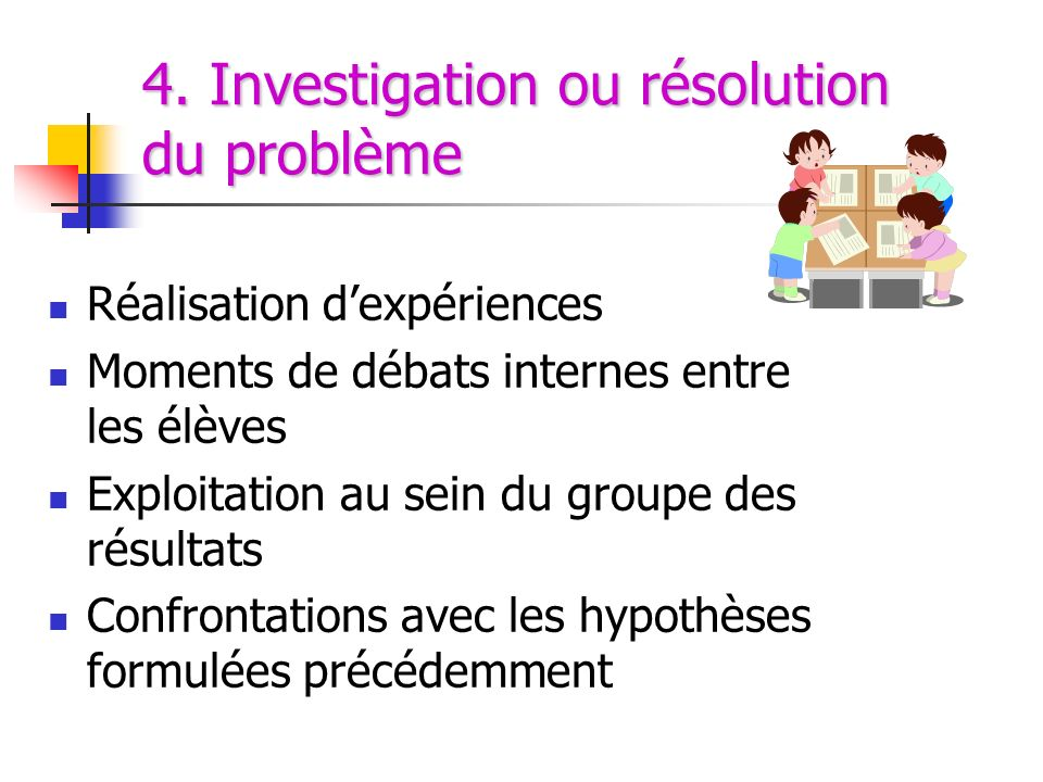 4. Investigation ou résolution du problème Réalisation dexpériences Moments de débats internes entre les élèves Exploitation au sein du groupe des rés