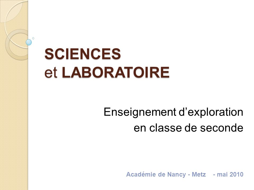 SCIENCES et LABORATOIRE Enseignement dexploration en classe de seconde Académie de Nancy - Metz - mai 2010