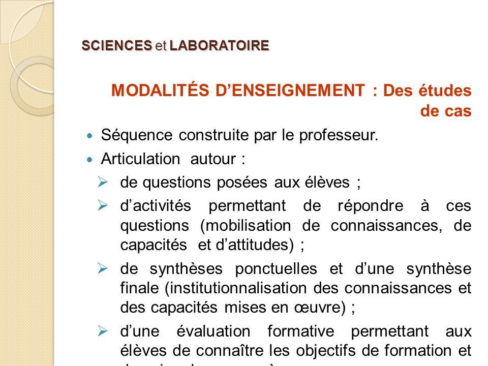 SCIENCES et LABORATOIRE MODALITÉS DENSEIGNEMENT : Des études de cas Séquence construite par le professeur. Articulation autour : de questions posées a