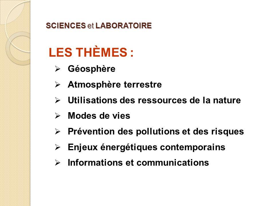 SCIENCES et LABORATOIRE LES THÈMES : Géosphère Atmosphère terrestre Utilisations des ressources de la nature Modes de vies Prévention des pollutions e