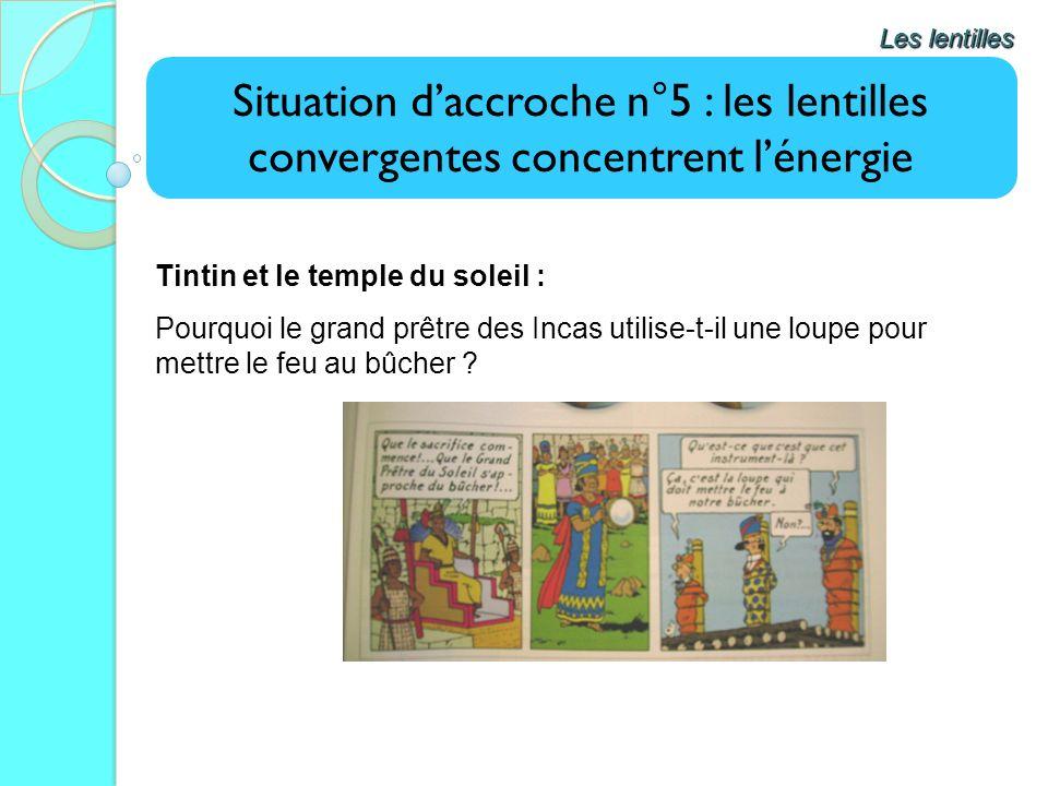 Situation daccroche n°5 : les lentilles convergentes concentrent lénergie Les lentilles Tintin et le temple du soleil : Pourquoi le grand prêtre des I