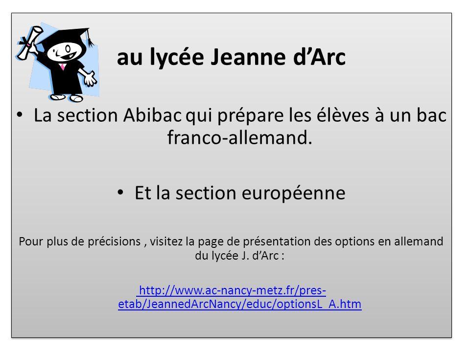 au lycée Jeanne dArc La section Abibac qui prépare les élèves à un bac franco-allemand. Et la section européenne Pour plus de précisions, visitez la p
