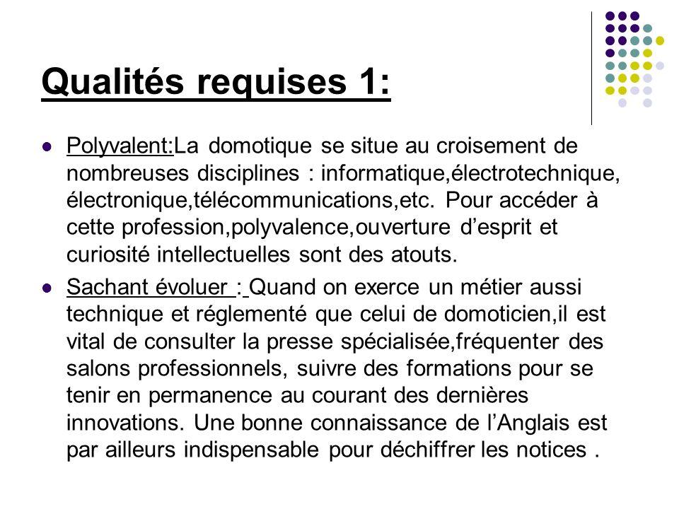 Qualités requises 1: Polyvalent:La domotique se situe au croisement de nombreuses disciplines : informatique,électrotechnique, électronique,télécommun