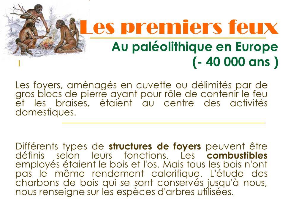Les premiers feux Au paléolithique en Europe (- 40 000 ans ) Les foyers, aménagés en cuvette ou délimités par de gros blocs de pierre ayant pour rôle