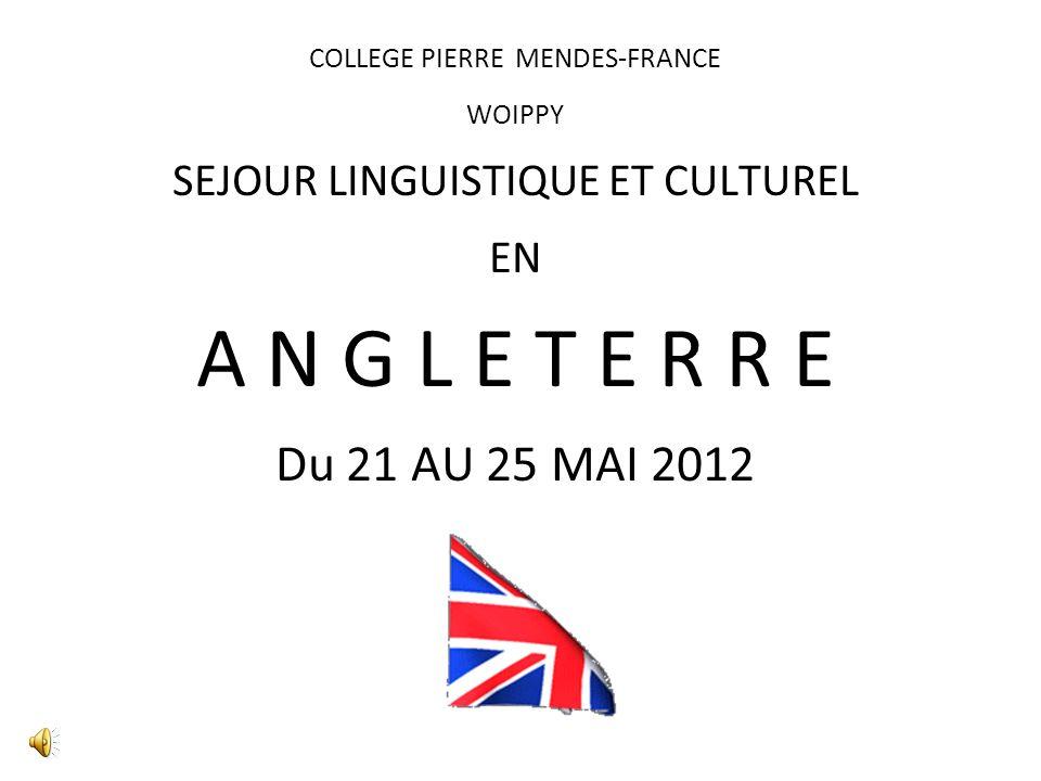 COLLEGE PIERRE MENDES-FRANCE WOIPPY SEJOUR LINGUISTIQUE ET CULTUREL EN A N G L E T E R R E Du 21 AU 25 MAI 2012