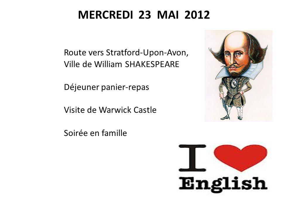 Route vers Stratford-Upon-Avon, Ville de William SHAKESPEARE Déjeuner panier-repas Visite de Warwick Castle Soirée en famille MERCREDI 23 MAI 2012