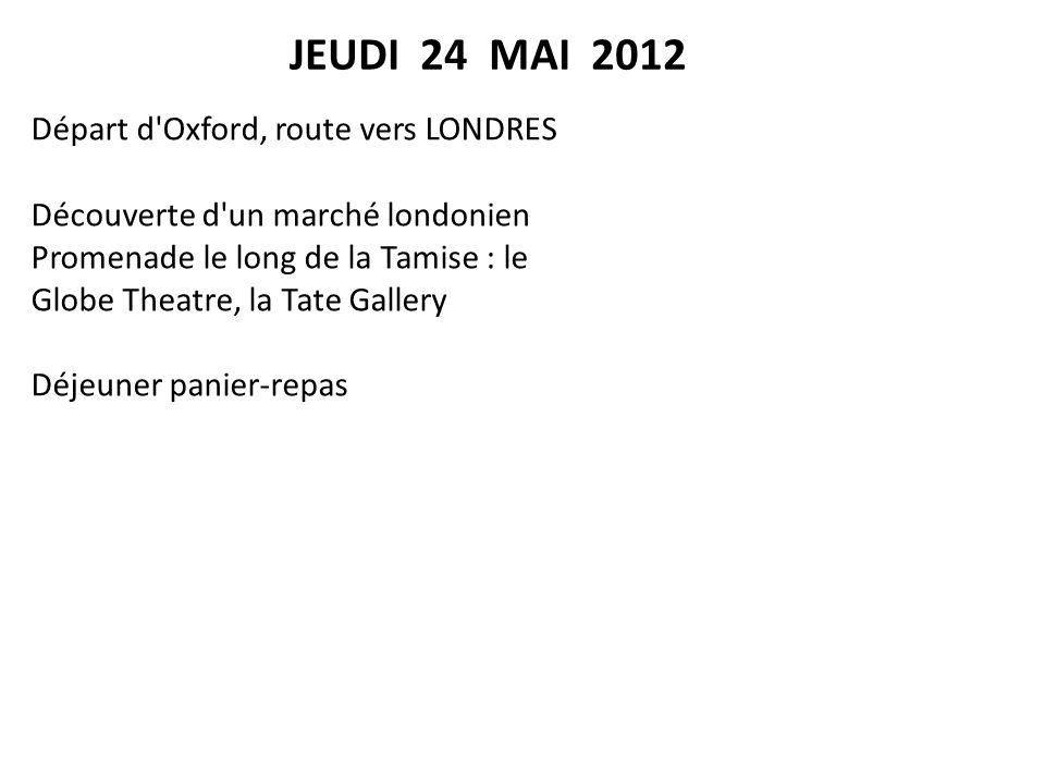 Départ d Oxford, route vers LONDRES Découverte d un marché londonien Promenade le long de la Tamise : le Globe Theatre, la Tate Gallery Déjeuner panier-repas JEUDI 24 MAI 2012
