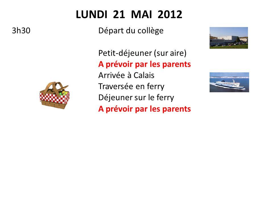 LUNDI 21 MAI 2012 3h30(RDV 3h00)Départ du collège Petit-déjeuner (sur aire) A prévoir par les parents Arrivée à Calais Traversée en ferry Déjeuner sur le ferry A prévoir par les parents En route vers Windsor et visite du château