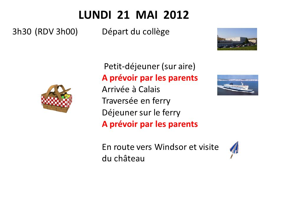LUNDI 21 MAI 2012 3h30(RDV 3h00)Départ du collège Petit-déjeuner (sur aire) A prévoir par les parents Arrivée à Calais Traversée en ferry Déjeuner sur