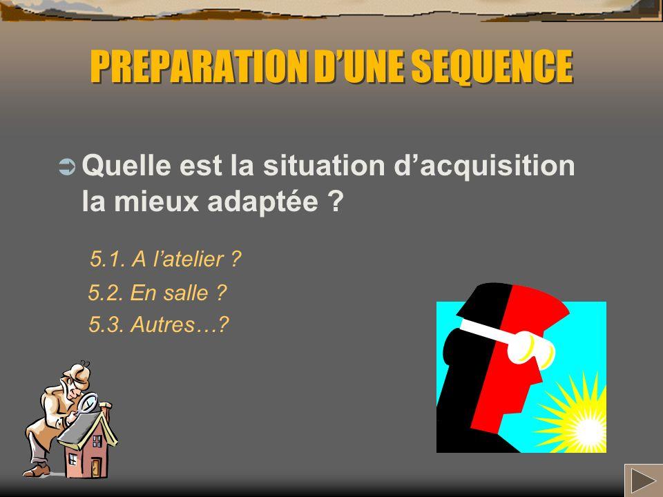 PREPARATION DUNE SEQUENCE Quelle est la situation dacquisition la mieux adaptée ? 5.1. A latelier ? 5.2. En salle ? 5.3. Autres…?