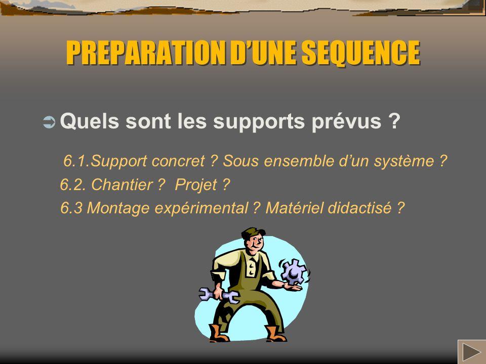 PREPARATION DUNE SEQUENCE Quels sont les supports prévus ? 6.1.Support concret ? Sous ensemble dun système ? 6.2. Chantier ? Projet ? 6.3 Montage expé