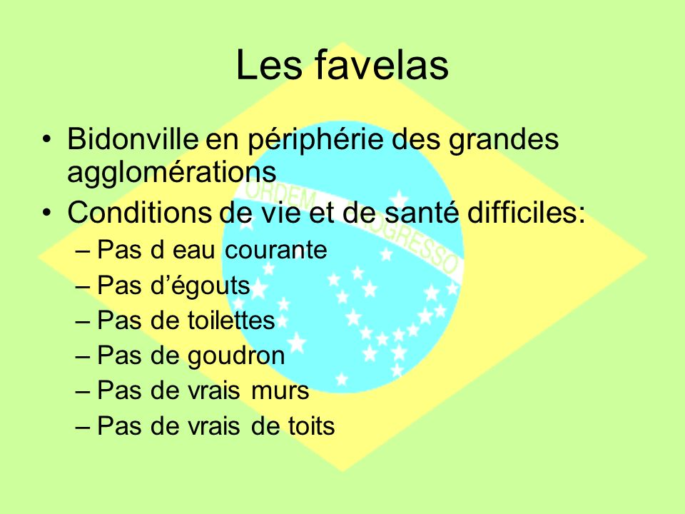 Les favelas Bidonville en périphérie des grandes agglomérations Conditions de vie et de santé difficiles: –Pas d eau courante –Pas dégouts –Pas de toi
