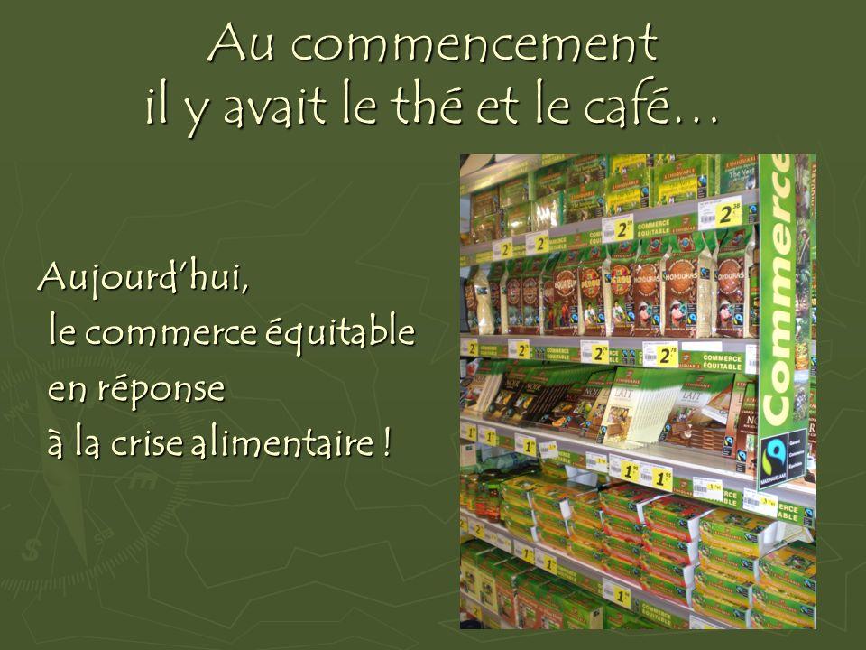 Au commencement il y avait le thé et le café… Aujourdhui, le commerce équitable le commerce équitable en réponse en réponse à la crise alimentaire ! à