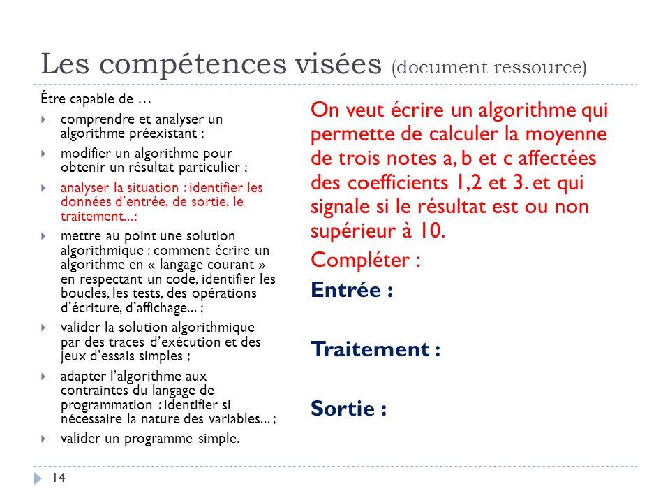 14 Les compétences visées (document ressource) Être capable de … comprendre et analyser un algorithme préexistant ; modifier un algorithme pour obteni